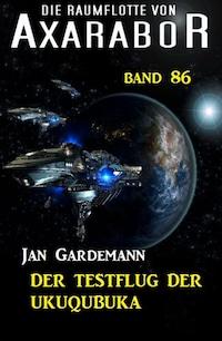 Die Raumflotte von Axarabor - Band 86 Der Testflug der Ukuqubuka