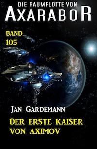 Der erste Kaiser von Aximov: Die Raumflotte von Axarabor - Band 105