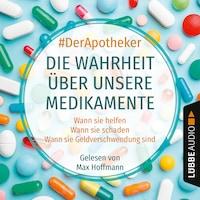 Die Wahrheit über unsere Medikamente - Wann sie helfen. Wann sie schaden. Wann sie Geldverschwendung sind. (Ungekürzt)