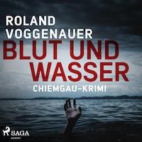 Blut und Wasser - Chiemgau-Krimi (Ungekürzt)