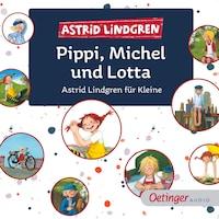 Pippi, Michel und Lotta. Astrid Lindgren für Kleine