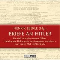 Briefe an Hitler - Ein Volk schreibt seinem Führer - Unbekannte Dokumente aus Moskauer Archiven