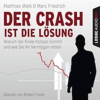 Der Crash ist die Lösung - Warum der finale Kollaps kommt und wie Sie Ihr Vermögen retten (Ungekürzt)