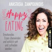 Happy Eating - Emotionales Essen überwinden und wirklich satt und zufrieden werden (Ungekürzt)