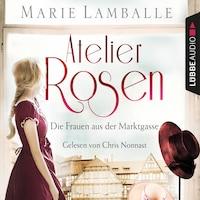 Atelier Rosen - Die Frauen aus der Marktgasse - Atelier Rosen, Teil 1 (Gekürzt)