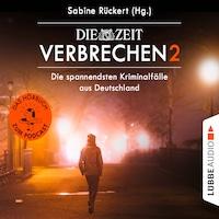 ZEIT Verbrechen 2 - Die spannendsten Kriminalfälle aus Deutschland (Ungekürzt)