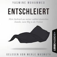 Entschleiert - Mein Ausbruch aus meiner radikal-islamischen Familie, mein Weg in die Freiheit (Ungekürzt)