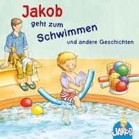 Jakob geht zum Schwimmen und andere Geschichten