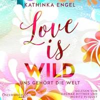 Love Is Wild – Uns gehört die Welt (Love-Is-Reihe 3)