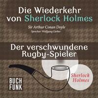 Sherlock Holmes - Die Wiederkehr von Sherlock Holmes: Der verschwundene Rugby-Spieler (Ungekürzt)
