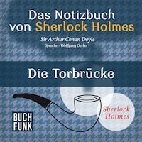 Sherlock Holmes - Das Notizbuch von Sherlock Holmes: Die Torbrücke (Ungekürzt)