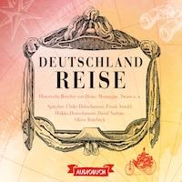 Deutschlandreise - Historische Reiseberichte von Heine, Montaigne, Twain u. a. (Gekürzt)
