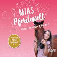 Mias Pferdewelt - Glaub an deinen Traum! (Ungekürzt)