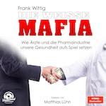 Die weiße Mafia - Wie Ärzte und die Pharmaindustrie unsere Gesundheit aufs Spiel setzen (Ungekürzt)