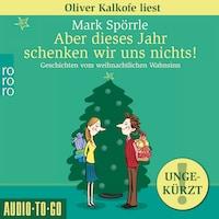 Aber dieses Jahr schenken wir uns nichts! - Geschichten vom weihnachtlichen Wahnsinn (Ungekürzt)