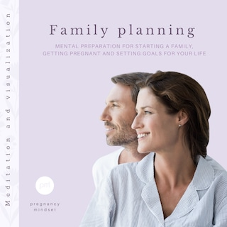 Family planning: Mental preparation for starting a family, getting pregnant and setting goals for your life (Meditation and visualization)
