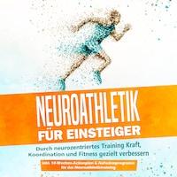 Neuroathletik für Einsteiger: Durch neurozentriertes Training Kraft, Koordination und Fitness gezielt verbessern - inkl. 10-Wochen-Actionplan & Aufwärmprogramm für das Neuroathletiktraining