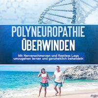 Polyneuropathie überwinden: Mit Nervenschmerzen und Restless Legs umzugehen lernen und ganzheitlich behandeln