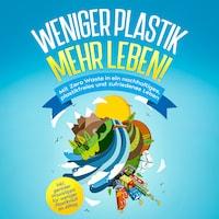 Weniger Plastik, mehr Leben!: Mit Zero Waste in ein nachhaltiges, plastikfreies und zufriedenes Leben - inkl. genialer Praxistipps für weniger Plastikmüll im Alltag