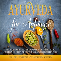 Ayurveda für Anfänger: Wie Sie das indische Selbstheilungsprinzip einfach in Ihren Alltag integrieren und Schritt für Schritt zu ganzheitlicher Gesundheit finden - inkl. den leckersten ayurvedischen Rezepten