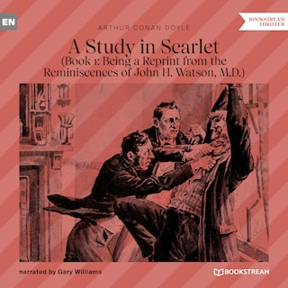 Being a Reprint from the Reminiscences of John H. Watson, M.D. - A Study in Scarlet, Book 1 (Unabridged)