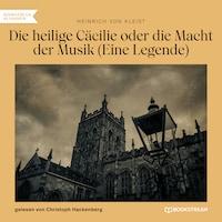 Die heilige Cäcilie oder die Macht der Musik - Eine Legende (Ungekürzt)