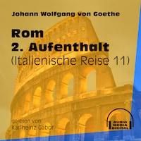 Rom 2. Aufenthalt - Italienische Reise, Teil 11 (Ungekürzt)