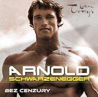 Arnold Schwarzenegger. Bez cenzury