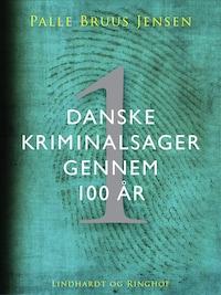 Danske kriminalsager gennem 100 år. Del 1