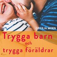 Trygga barn och trygga föräldrar av Cecilia Moen