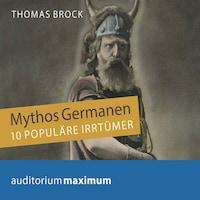 Mythos Germanen - 10 populäre Irrtümer (Ungekürzt)