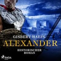 Alexander - Historischer Roman (Ungekürzt)