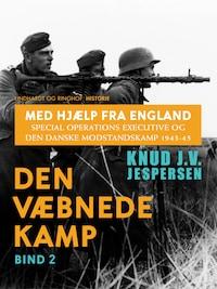 Med hjælp fra England. Special Operations Executive og den danske modstandskamp 1943-45. Bind 2