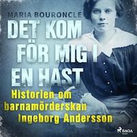Det kom för mig i en hast - Historien om barnamörderskan Ingeborg Andersson