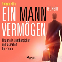 Ein Mann ist kein Vermögen - Finanzielle Unabhängigkeit und Sicherheit für Frauen (Ungekürzt)