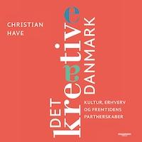 Det kreative Danmark - 28 topchefer om kultur, erhverv og fremtidens partnerskaber