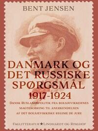 Danmark og det russiske spørgsmål 1917-1924. Dansk Ruslandspolitik fra bolsjevikkernes magterobring til anerkendelsen af det bolsjevikkiske regime de