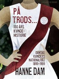 På trods... 100 års kvindehistorie. Danske Kvinders Nationalråd 1899-1999