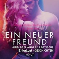 Ein neuer Freund – und drei andere erotische Erika Lust-Geschichten