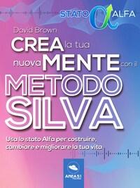 Crea la tua nuova mente con il metodo Silva