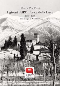 I giorni dell'Ombra e della Luce 1944 – 1945. Tra Barga e Nozzano