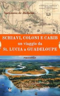 Schiavi, coloni, e carib. Un viaggio da St. Lucia a Guadeloupe