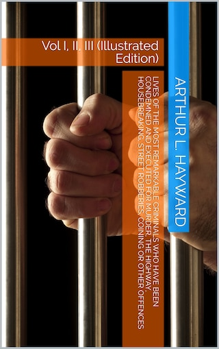 Lives Of The Most Remarkable Criminals Who have been Condemned and Executed for Murder, the Highway, Housebreaking, Street Robberies, Coining or other offences Vol 3
