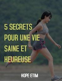 5 Secrets Pour une vie Saine et Heureuse