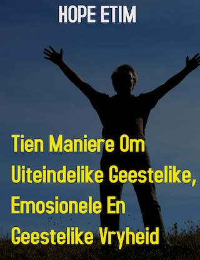 Tien Maniere om Uiteindelike Geestelike, Emosionele en Geestelike Vryheid