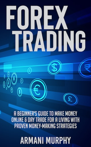 Forex Trading: A Beginner's Guide to Make Money Online & Day Trade for a Living With Proven Money-Making Strategies