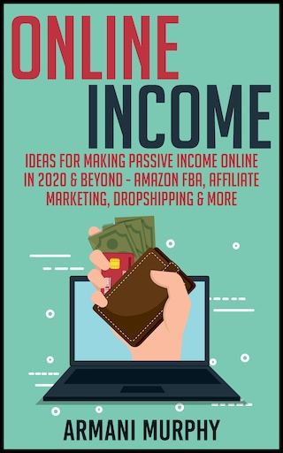 Online Income: Ideas for Making Passive Income Online in 2020 & Beyond - Amazon FBA, Affiliate Marketing, Dropshipping & More
