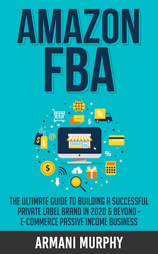 Amazon FBA: The Ultimate Guide to Building a Successful Private Label Brand in 2020 & Beyond - E-Commerce Passive Income Business