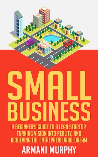 Small Business: A Beginner's Guide to A Lean Startup, Turning Vision Into Reality, and Achieving the Entrepreneurial Dream