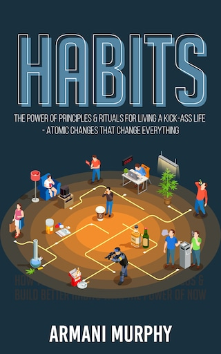 Habits: The Power of Principles & Rituals for Living a Kick-Ass Life - Atomic Changes that Change Everything